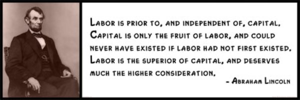 Wall Quotes - Abraham Lincoln - Labor is prior to, and independent of, capital. Capital is only the fruit of labor, and could never have existed if labor had not first existed